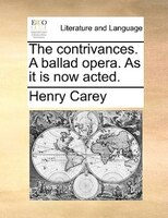 The contrivances. A ballad opera. As it is now acted.