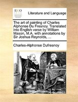 The art of painting of Charles Alphonse Du Fresnoy. Translated into English verse by William Mason, M.A. with annotations by Sir J