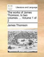 The works of James Thomson. In two volumes. ...  Volume 1 of 2