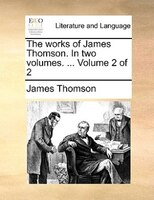 The works of James Thomson. In two volumes. ...  Volume 2 of 2