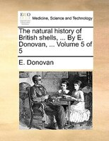The natural history of British shells, ... By E. Donovan, ...  Volume 5 of 5