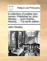 A collection of psalms and hymns. Published by John Wesley, ... and Charles Wesley, ... The tenth edition.