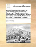Miscellaneous tracts. Written by Mr. John Dennis. In two volumes. Vol.I. Containing, I. The advancement and reformation of modern