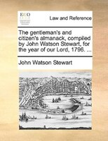 The gentleman's and citizen's almanack, compiled by John Watson Stewart, for the year of our Lord, 1796. ...