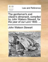 The gentleman's and citizen's almanack, compiled by John Watson Stewart, for the year of our Lord 1800. ...