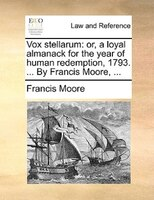 Vox stellarum: or, a loyal almanack for the year of human redemption, 1793. ... By Francis Moore, ...