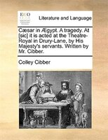 Caesar in AEgypt. A tragedy. At [sic] it is acted at the Theatre-Royal in Drury-Lane, by His Majesty's servants. Written - Colley Cibber