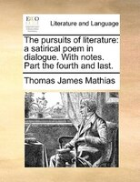 The pursuits of literature: a satirical poem in dialogue. With notes. Part the fourth and last. - Thomas James Mathias
