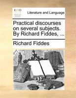 Practical Discourses On Several Subjects. By Richard Fiddes, ...