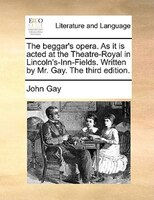 The beggar's opera. As it is acted at the Theatre-Royal in Lincoln's-Inn-Fields. Written by Mr. Gay. The third