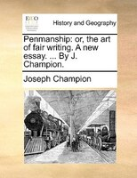 Penmanship: Or, The Art Of Fair Writing. A New Essay. ... By J. Champion.