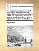 The prognostics and prorrhetics of Hippocrates; translated from the original Greek: with large annotations, critical and explanato