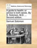 A guide to health: or advice to both sexes. By S. Solomon, M.D. ... Second edition.