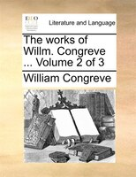 The Works Of Willm. Congreve ...  Volume 2 Of 3