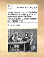 Henry the second; or, the fall of Rosamond. A tragedy. As it is performed at the Theatre-Royal, Covent-Garden. Written by Thomas H