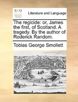 The regicide: or, James the first, of Scotland. A tragedy. By the author of Roderick Random.