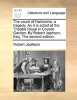 The count of Narbonne, a tragedy. As it is acted at the Theatre Royal in Covent Garden. By Robert Jephson, Esq. The second edition
