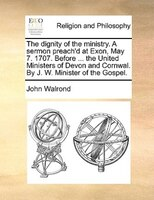 The dignity of the ministry. A sermon preach'd at Exon, May 7. 1707. Before ... the United Ministers of Devon and