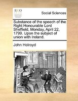 Substance of the speech of the Right Honourable Lord Sheffield, Monday, April 22, 1799. Upon the subject of union with Ireland.
