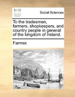 To the tradesmen, farmers, shopkeepers, and country people in general of the kingdom of Ireland.