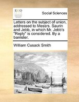 """Letters on the subject of union, addressed to Messrs. Saurin and Jebb, in which Mr. Jebb's """"Reply"""" is"""