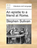 An epistle to a friend at Rome.