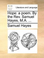 Hope: a poem. By the Rev. Samuel Hayes, M.A. ...