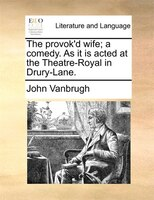The Provok'd Wife; A Comedy. As It Is Acted At The Theatre-royal In Drury-lane.