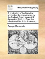 A vindication of the historical account of the conspiracies by the Earls of Gowry, against K. James the Sixth, ... From the mistak