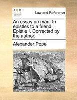 An essay on man. In epistles to a friend. Epistle I. Corrected by the author.