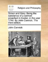 Simon and Mary. Being the substance of a sermon preached in Exeter, in the year 1744. By John Cennick. The third edition.