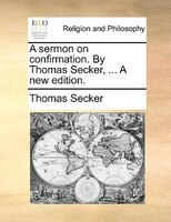 A sermon on confirmation. By Thomas Secker, ... A new edition.