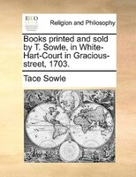 Books Printed And Sold By T. Sowle, In White-hart-court In Gracious-street, 1703.