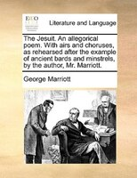 The Jesuit. An Allegorical Poem. With Airs And Choruses, As Rehearsed After The Example Of Ancient Bards And Minstrels, By The Aut - George Marriott