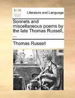 Sonnets And Miscellaneous Poems By The Late Thomas Russell, ...