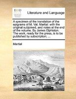A Specimen Of The Translation Of The Epigrams Of M. Val. Martial: With The Original Subjoined, And Notes At The End Of The Volume. - Martial