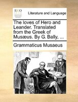 The Loves of Hero and Leander. Translated from the Greek of Mus]us. by G. Bally, ...