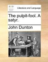 The Pulpit-fool. A Satyr. - John Dunton