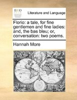 Florio: A Tale, For Fine Gentlemen And Fine Ladies: And, The Bas Bleu; Or, Conversation: Two Poems. - Hannah More