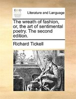 The Wreath Of Fashion, Or, The Art Of Sentimental Poetry. The Second Edition. - Richard Tickell