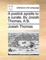 A Poetick Epistle To A Curate. By Josiah Thomas, A.b. - Josiah Thomas