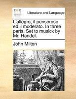 L'allegro, Il Penseroso Ed Il Moderato. In Three Parts. Set To Musick By Mr. Handel. - John Milton