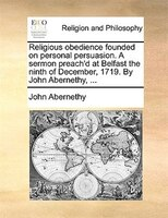 Religious Obedience Founded On Personal Persuasion. A Sermon Preach'd At Belfast The Ninth Of December, 1719. By John - John Abernethy