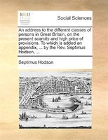 An Address To The Different Classes Of Persons In Great Britain, On The Present Scarcity And High Price Of Provisions. To Which Is - Septimus Hodson