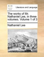 The Works Of Mr. Nathaniel Lee, In Three Volumes.  Volume 1 Of 3 - Nathaniel Lee