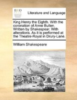 King Henry The Eighth. With The Coronation Of Anne Bullen. Written By Shakespear. With Alterations. As It Is Performed At The Thea - William Shakespeare