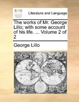 The Works Of Mr. George Lillo; With Some Account Of His Life. ...  Volume 2 Of 2 - George Lillo