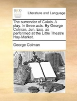 The Surrender Of Calais. A Play. In Three Acts. By George Colman, Jun. Esq. As Performed At The Little Theatre Hay-market. - George Colman