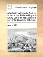 Athelwold: A Tragedy. As It Is Acted At The Theatre-royal In Drury-lane, By His Majesty's Servants. By Aaron H - Aaron Hill