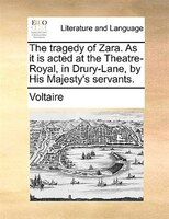 The Tragedy Of Zara. As It Is Acted At The Theatre-royal, In Drury-lane, By His Majesty's Servants. - Voltaire